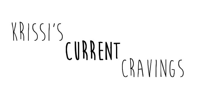 Krissi's Current Cravings